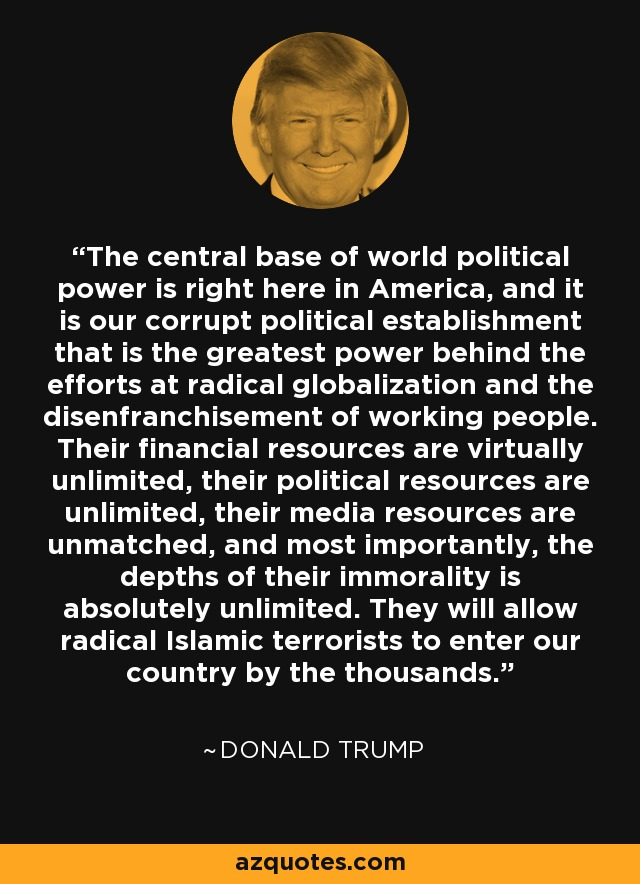 The central base of world political power is right here in America, and it is our corrupt political establishment that is the greatest power behind the efforts at radical globalization and the disenfranchisement of working people. Their financial resources are virtually unlimited, their political resources are unlimited, their media resources are unmatched, and most importantly, the depths of their immorality is absolutely unlimited. They will allow radical Islamic terrorists to enter our country by the thousands. - Donald Trump