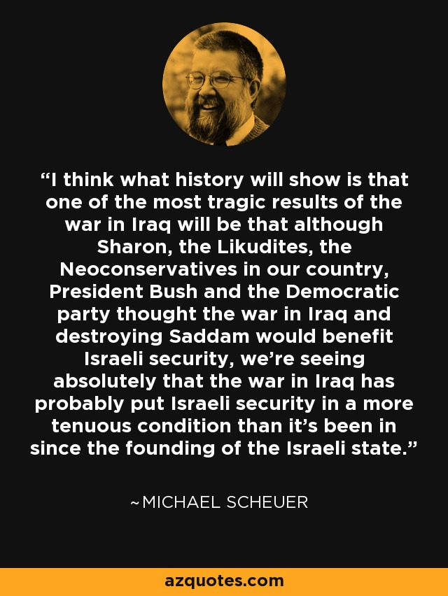 I think what history will show is that one of the most tragic results of the war in Iraq will be that although Sharon, the Likudites, the Neoconservatives in our country, President Bush and the Democratic party thought the war in Iraq and destroying Saddam would benefit Israeli security, we're seeing absolutely that the war in Iraq has probably put Israeli security in a more tenuous condition than it's been in since the founding of the Israeli state. - Michael Scheuer
