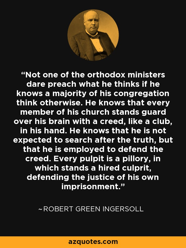 Not one of the orthodox ministers dare preach what he thinks if he knows a majority of his congregation think otherwise. He knows that every member of his church stands guard over his brain with a creed, like a club, in his hand. He knows that he is not expected to search after the truth, but that he is employed to defend the creed. Every pulpit is a pillory, in which stands a hired culprit, defending the justice of his own imprisonment. - Robert Green Ingersoll