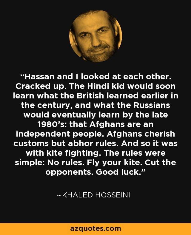 Hassan and I looked at each other. Cracked up. The Hindi kid would soon learn what the British learned earlier in the century, and what the Russians would eventually learn by the late 1980's: that Afghans are an independent people. Afghans cherish customs but abhor rules. And so it was with kite fighting. The rules were simple: No rules. Fly your kite. Cut the opponents. Good luck. - Khaled Hosseini
