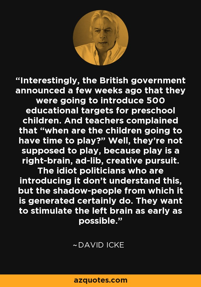 """Interestingly, the British government announced a few weeks ago that they were going to introduce 500 educational targets for preschool children. And teachers complained that """"when are the children going to have time to play?"""" Well, they're not supposed to play, because play is a right-brain, ad-lib, creative pursuit. The idiot politicians who are introducing it don't understand this, but the shadow-people from which it is generated certainly do. They want to stimulate the left brain as early as possible. - David Icke"""