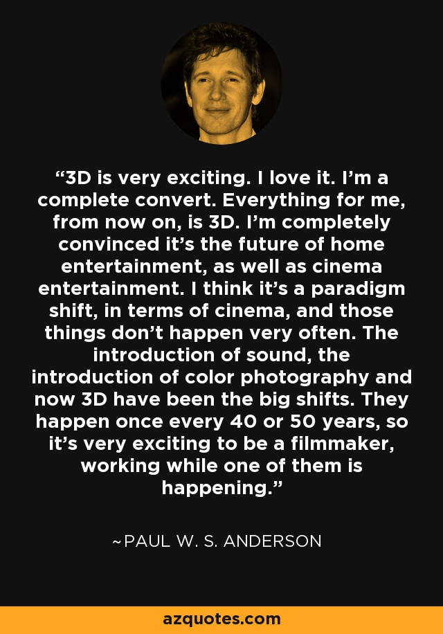 3D is very exciting. I love it. I'm a complete convert. Everything for me, from now on, is 3D. I'm completely convinced it's the future of home entertainment, as well as cinema entertainment. I think it's a paradigm shift, in terms of cinema, and those things don't happen very often. The introduction of sound, the introduction of color photography and now 3D have been the big shifts. They happen once every 40 or 50 years, so it's very exciting to be a filmmaker, working while one of them is happening. - Paul W. S. Anderson