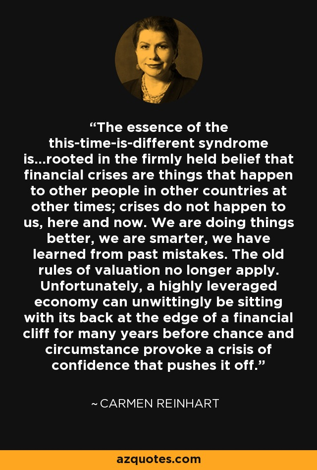 The essence of the this-time-is-different syndrome is...rooted in the firmly held belief that financial crises are things that happen to other people in other countries at other times; crises do not happen to us, here and now. We are doing things better, we are smarter, we have learned from past mistakes. The old rules of valuation no longer apply. Unfortunately, a highly leveraged economy can unwittingly be sitting with its back at the edge of a financial cliff for many years before chance and circumstance provoke a crisis of confidence that pushes it off. - Carmen Reinhart