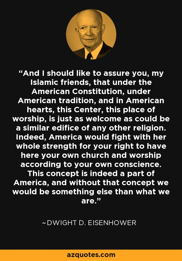 And I should like to assure you, my Islamic friends, that under the American Constitution, under American tradition, and in American hearts, this Center, this place of worship, is just as welcome as could be a similar edifice of any other religion. Indeed, America would fight with her whole strength for your right to have here your own church and worship according to your own conscience. This concept is indeed a part of America, and without that concept we would be something else than what we are. - Dwight D. Eisenhower