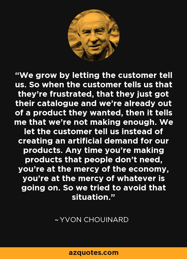 We grow by letting the customer tell us. So when the customer tells us that they're frustrated, that they just got their catalogue and we're already out of a product they wanted, then it tells me that we're not making enough. We let the customer tell us instead of creating an artificial demand for our products. Any time you're making products that people don't need, you're at the mercy of the economy, you're at the mercy of whatever is going on. So we tried to avoid that situation. - Yvon Chouinard