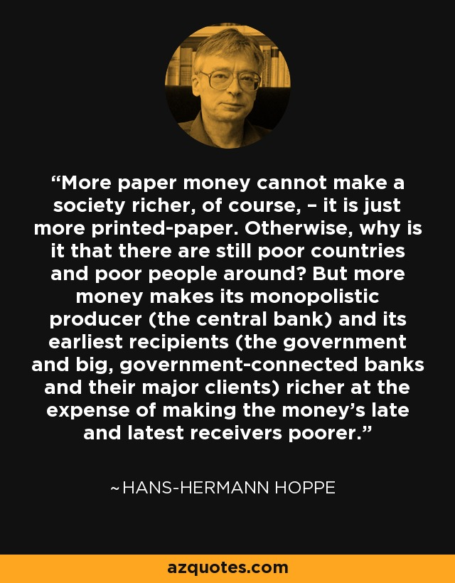 More paper money cannot make a society richer, of course, – it is just more printed-paper. Otherwise, why is it that there are still poor countries and poor people around? But more money makes its monopolistic producer (the central bank) and its earliest recipients (the government and big, government-connected banks and their major clients) richer at the expense of making the money's late and latest receivers poorer. - Hans-Hermann Hoppe