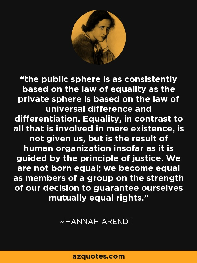 the public sphere is as consistently based on the law of equality as the private sphere is based on the law of universal difference and differentiation. Equality, in contrast to all that is involved in mere existence, is not given us, but is the result of human organization insofar as it is guided by the principle of justice. We are not born equal; we become equal as members of a group on the strength of our decision to guarantee ourselves mutually equal rights. - Hannah Arendt