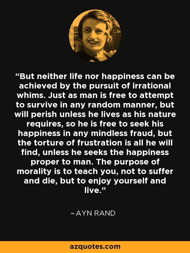But neither life nor happiness can be achieved by the pursuit of irrational whims. Just as man is free to attempt to survive in any random manner, but will perish unless he lives as his nature requires, so he is free to seek his happiness in any mindless fraud, but the torture of frustration is all he will find, unless he seeks the happiness proper to man. The purpose of morality is to teach you, not to suffer and die, but to enjoy yourself and live. - Ayn Rand