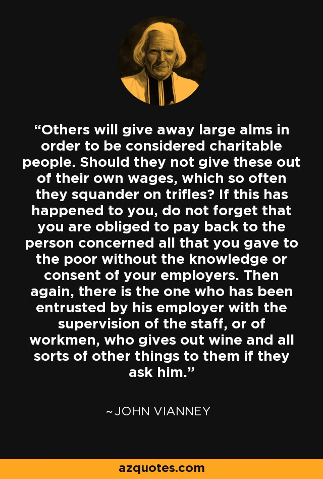 Others will give away large alms in order to be considered charitable people. Should they not give these out of their own wages, which so often they squander on trifles? If this has happened to you, do not forget that you are obliged to pay back to the person concerned all that you gave to the poor without the knowledge or consent of your employers. Then again, there is the one who has been entrusted by his employer with the supervision of the staff, or of workmen, who gives out wine and all sorts of other things to them if they ask him. - John Vianney