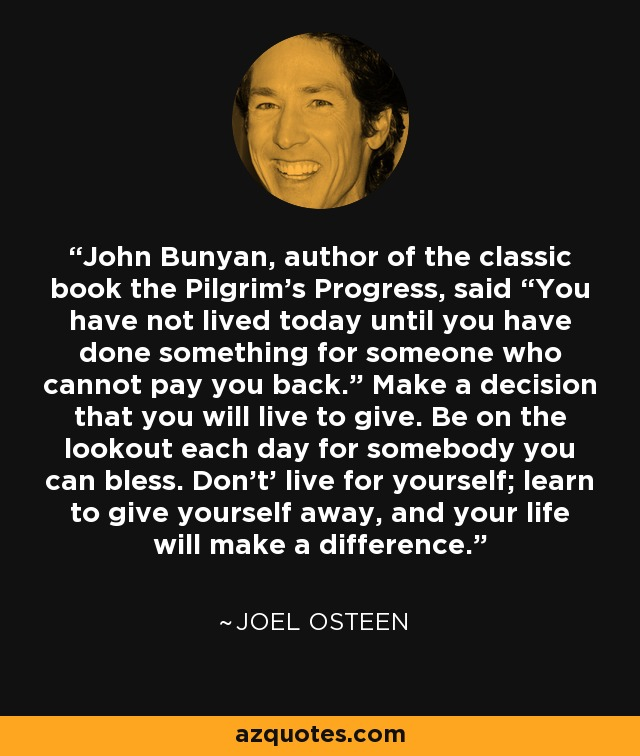"""John Bunyan, author of the classic book the Pilgrim's Progress, said """"You have not lived today until you have done something for someone who cannot pay you back."""" Make a decision that you will live to give. Be on the lookout each day for somebody you can bless. Don't' live for yourself; learn to give yourself away, and your life will make a difference. - Joel Osteen"""