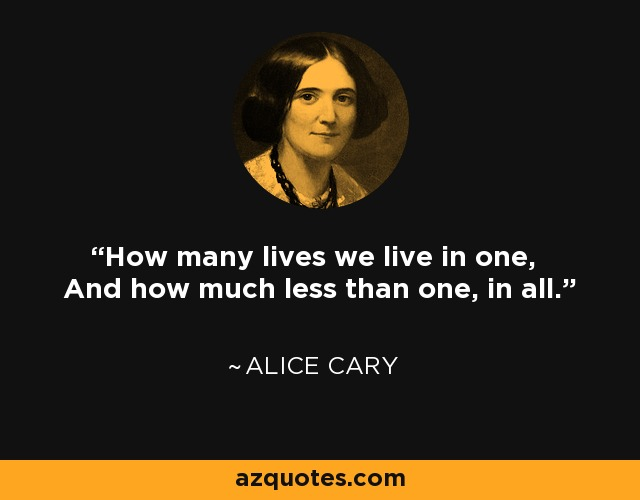 How many lives we live in one, And how much less than one, in all. - Alice Cary