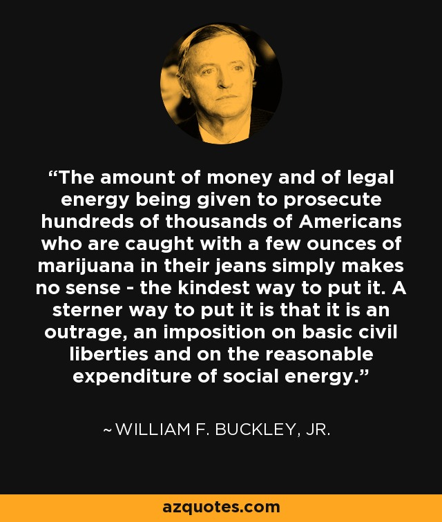 The amount of money and of legal energy being given to prosecute hundreds of thousands of Americans who are caught with a few ounces of marijuana in their jeans simply makes no sense - the kindest way to put it. A sterner way to put it is that it is an outrage, an imposition on basic civil liberties and on the reasonable expenditure of social energy. - William F. Buckley, Jr.