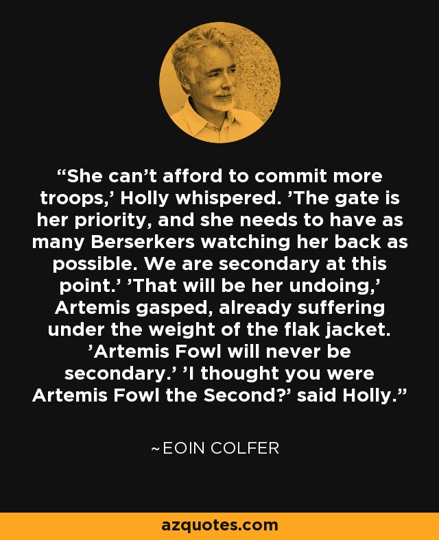 She can't afford to commit more troops,' Holly whispered. 'The gate is her priority, and she needs to have as many Berserkers watching her back as possible. We are secondary at this point.' 'That will be her undoing,' Artemis gasped, already suffering under the weight of the flak jacket. 'Artemis Fowl will never be secondary.' 'I thought you were Artemis Fowl the Second?' said Holly. - Eoin Colfer