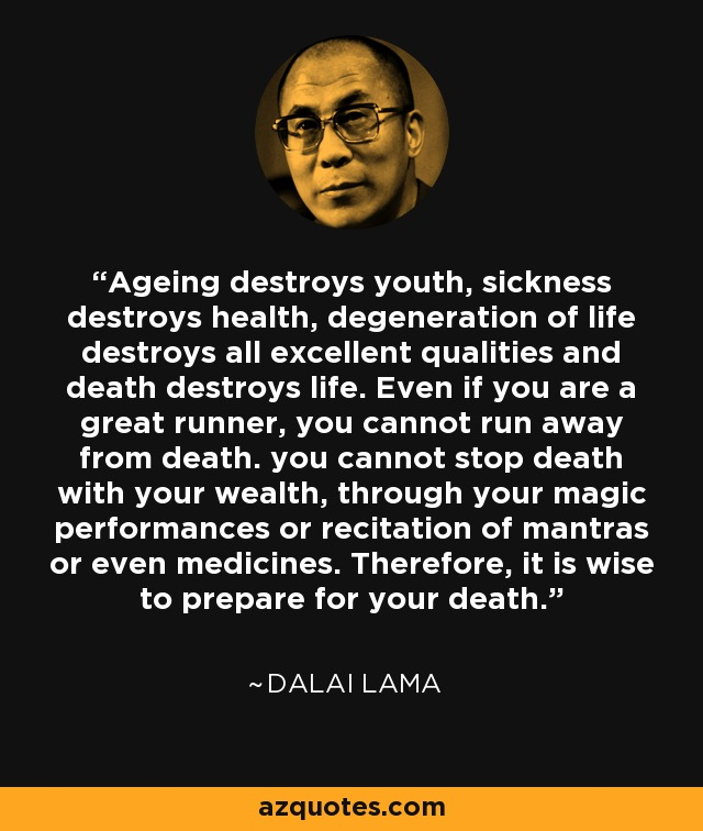 Ageing destroys youth, sickness destroys health, degeneration of life destroys all excellent qualities and death destroys life. Even if you are a great runner, you cannot run away from death. you cannot stop death with your wealth, through your magic performances or recitation of mantras or even medicines. Therefore, it is wise to prepare for your death. - Dalai Lama