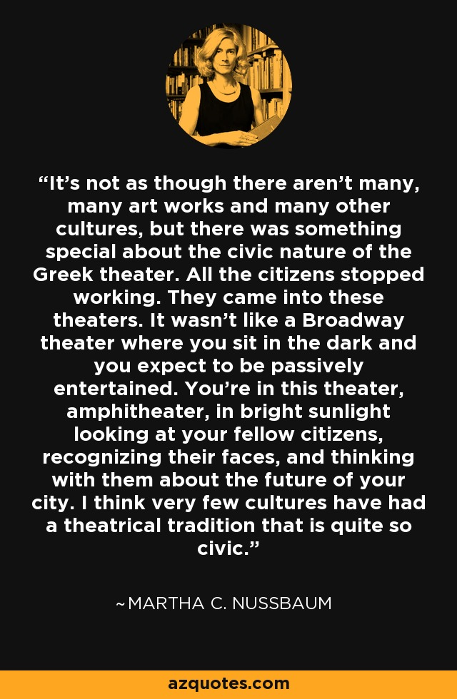It's not as though there aren't many, many art works and many other cultures, but there was something special about the civic nature of the Greek theater. All the citizens stopped working. They came into these theaters. It wasn't like a Broadway theater where you sit in the dark and you expect to be passively entertained. You're in this theater, amphitheater, in bright sunlight looking at your fellow citizens, recognizing their faces, and thinking with them about the future of your city. I think very few cultures have had a theatrical tradition that is quite so civic. - Martha C. Nussbaum