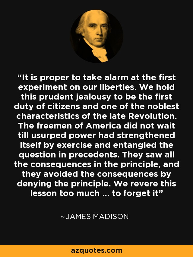 It is proper to take alarm at the first experiment on our liberties. We hold this prudent jealousy to be the first duty of citizens and one of the noblest characteristics of the late Revolution. The freemen of America did not wait till usurped power had strengthened itself by exercise and entangled the question in precedents. They saw all the consequences in the principle, and they avoided the consequences by denying the principle. We revere this lesson too much ... to forget it - James Madison