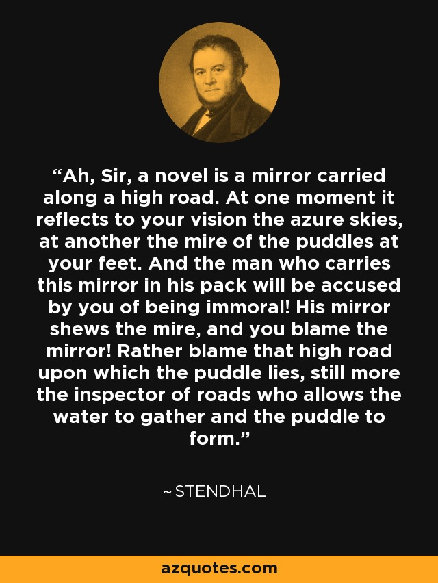 Ah, Sir, a novel is a mirror carried along a high road. At one moment it reflects to your vision the azure skies, at another the mire of the puddles at your feet. And the man who carries this mirror in his pack will be accused by you of being immoral! His mirror shews the mire, and you blame the mirror! Rather blame that high road upon which the puddle lies, still more the inspector of roads who allows the water to gather and the puddle to form. - Stendhal