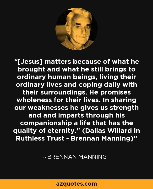 Brennan Manning Quotes: Brennan Manning Quote: [Jesus] Matters Because Of What He
