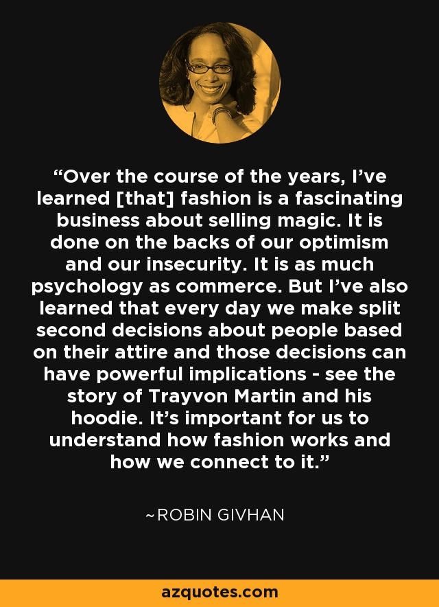 Over the course of the years, I've learned [that] fashion is a fascinating business about selling magic. It is done on the backs of our optimism and our insecurity. It is as much psychology as commerce. But I've also learned that every day we make split second decisions about people based on their attire and those decisions can have powerful implications - see the story of Trayvon Martin and his hoodie. It's important for us to understand how fashion works and how we connect to it. - Robin Givhan