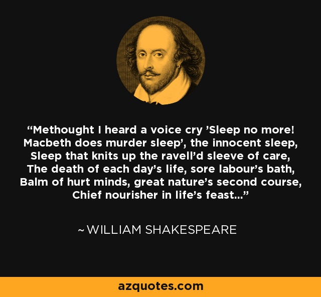 Methought I heard a voice cry 'Sleep no more! Macbeth does murder sleep', the innocent sleep, Sleep that knits up the ravell'd sleeve of care, The death of each day's life, sore labour's bath, Balm of hurt minds, great nature's second course, Chief nourisher in life's feast... - William Shakespeare
