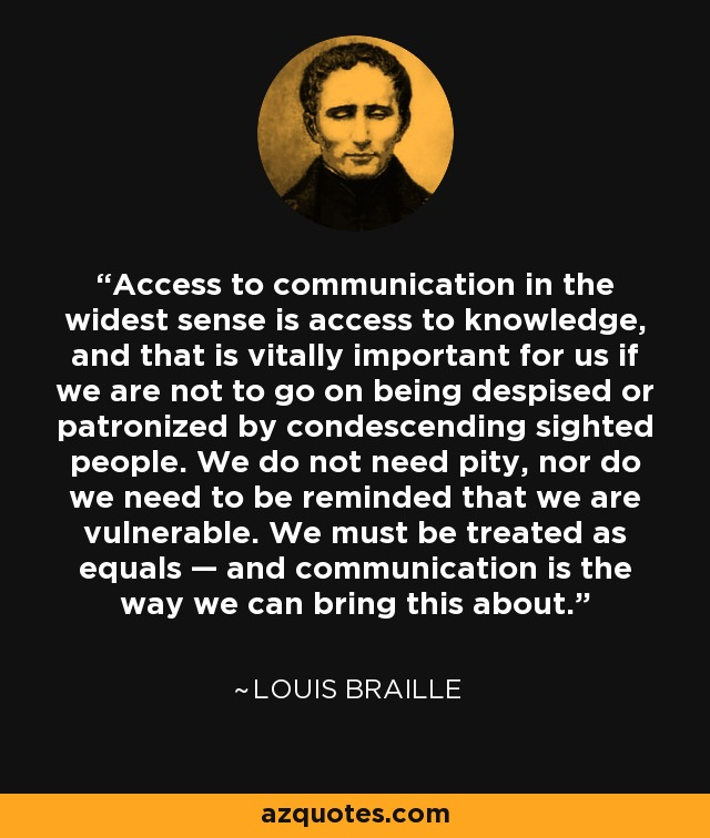 Access to communication in the widest sense is access to knowledge, and that is vitally important for us if we are not to go on being despised or patronized by condescending sighted people. We do not need pity, nor do we need to be reminded that we are vulnerable. We must be treated as equals — and communication is the way we can bring this about. - Louis Braille