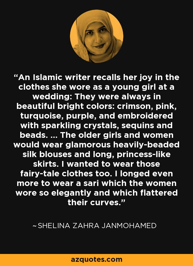 An Islamic writer recalls her joy in the clothes she wore as a young girl at a wedding: They were always in beautiful bright colors: crimson, pink, turquoise, purple, and embroidered with sparkling crystals, sequins and beads. ... The older girls and women would wear glamorous heavily-beaded silk blouses and long, princess-like skirts. I wanted to wear those fairy-tale clothes too. I longed even more to wear a sari which the women wore so elegantly and which flattered their curves. - Shelina Zahra Janmohamed