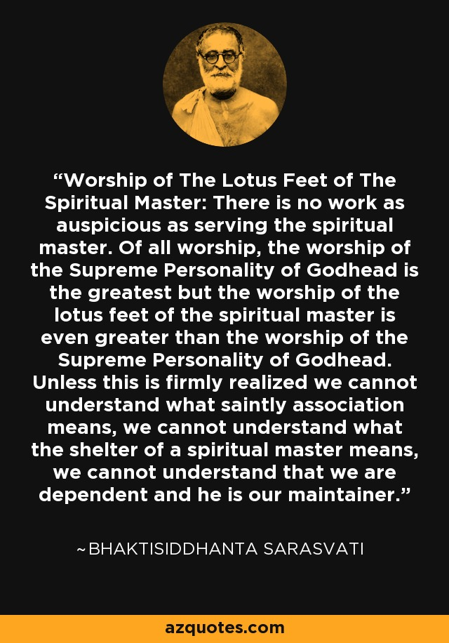 Worship of The Lotus Feet of The Spiritual Master: There is no work as auspicious as serving the spiritual master. Of all worship, the worship of the Supreme Personality of Godhead is the greatest but the worship of the lotus feet of the spiritual master is even greater than the worship of the Supreme Personality of Godhead. Unless this is firmly realized we cannot understand what saintly association means, we cannot understand what the shelter of a spiritual master means, we cannot understand that we are dependent and he is our maintainer. - Bhaktisiddhanta Sarasvati