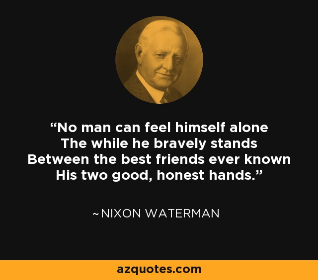 No man can feel himself alone The while he bravely stands Between the best friends ever known His two good, honest hands. - Nixon Waterman