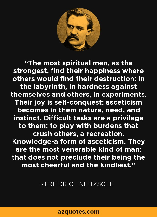 The most spiritual men, as the strongest, find their happiness where others would find their destruction: in the labyrinth, in hardness against themselves and others, in experiments. Their joy is self-conquest: asceticism becomes in them nature, need, and instinct. Difficult tasks are a privilege to them; to play with burdens that crush others, a recreation. Knowledge-a form of asceticism. They are the most venerable kind of man: that does not preclude their being the most cheerful and the kindliest. - Friedrich Nietzsche