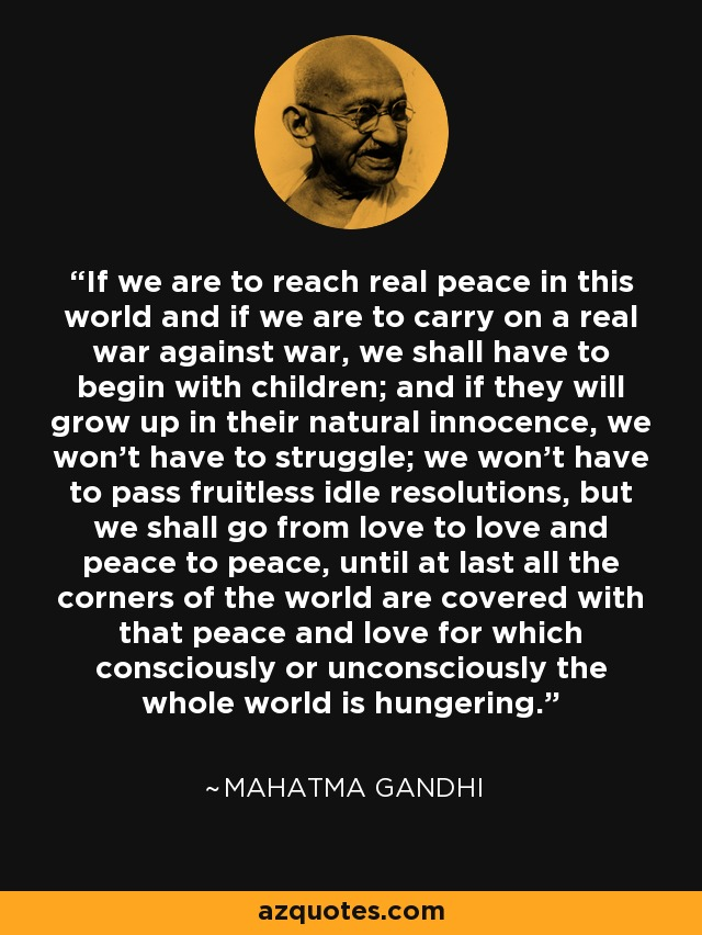 If we are to reach real peace in this world and if we are to carry on a real war against war, we shall have to begin with children; and if they will grow up in their natural innocence, we won't have to struggle; we won't have to pass fruitless idle resolutions, but we shall go from love to love and peace to peace, until at last all the corners of the world are covered with that peace and love for which consciously or unconsciously the whole world is hungering. - Mahatma Gandhi