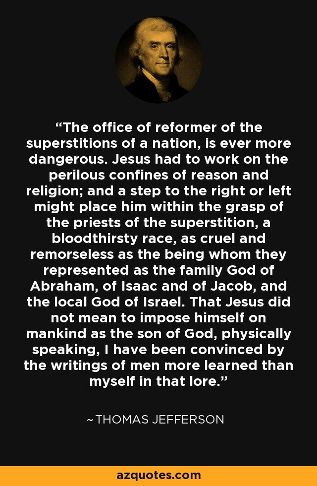 The office of reformer of the superstitions of a nation, is ever more dangerous. Jesus had to work on the perilous confines of reason and religion; and a step to the right or left might place him within the grasp of the priests of the superstition, a bloodthirsty race, as cruel and remorseless as the being whom they represented as the family God of Abraham, of Isaac and of Jacob, and the local God of Israel. That Jesus did not mean to impose himself on mankind as the son of God, physically speaking, I have been convinced by the writings of men more learned than myself in that lore. - Thomas Jefferson