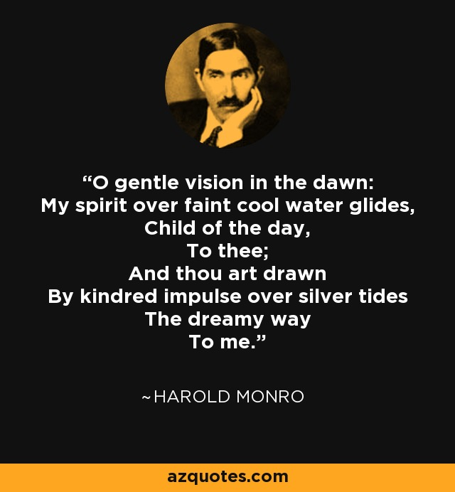 O gentle vision in the dawn: My spirit over faint cool water glides, Child of the day, To thee; And thou art drawn By kindred impulse over silver tides The dreamy way To me. - Harold Monro