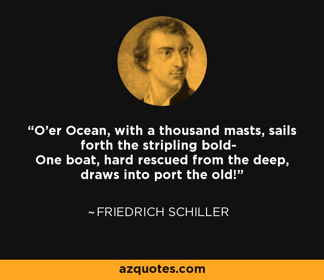 O'er Ocean, with a thousand masts, sails forth the stripling bold- One boat, hard rescued from the deep, draws into port the old! - Friedrich Schiller