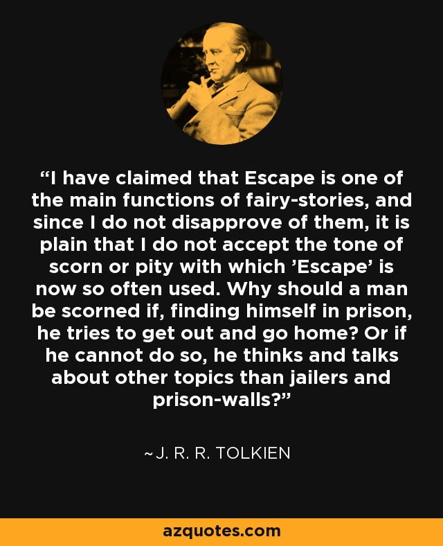 I have claimed that Escape is one of the main functions of fairy-stories, and since I do not disapprove of them, it is plain that I do not accept the tone of scorn or pity with which 'Escape' is now so often used. Why should a man be scorned if, finding himself in prison, he tries to get out and go home? Or if he cannot do so, he thinks and talks about other topics than jailers and prison-walls? - J. R. R. Tolkien