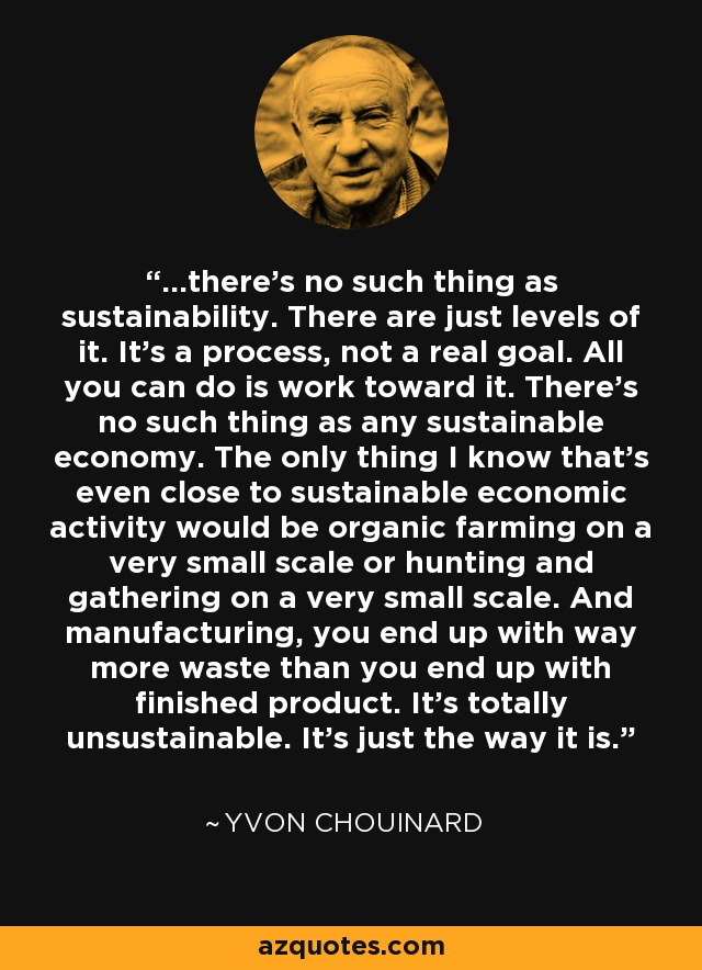 ...there's no such thing as sustainability. There are just levels of it. It's a process, not a real goal. All you can do is work toward it. There's no such thing as any sustainable economy. The only thing I know that's even close to sustainable economic activity would be organic farming on a very small scale or hunting and gathering on a very small scale. And manufacturing, you end up with way more waste than you end up with finished product. It's totally unsustainable. It's just the way it is. - Yvon Chouinard