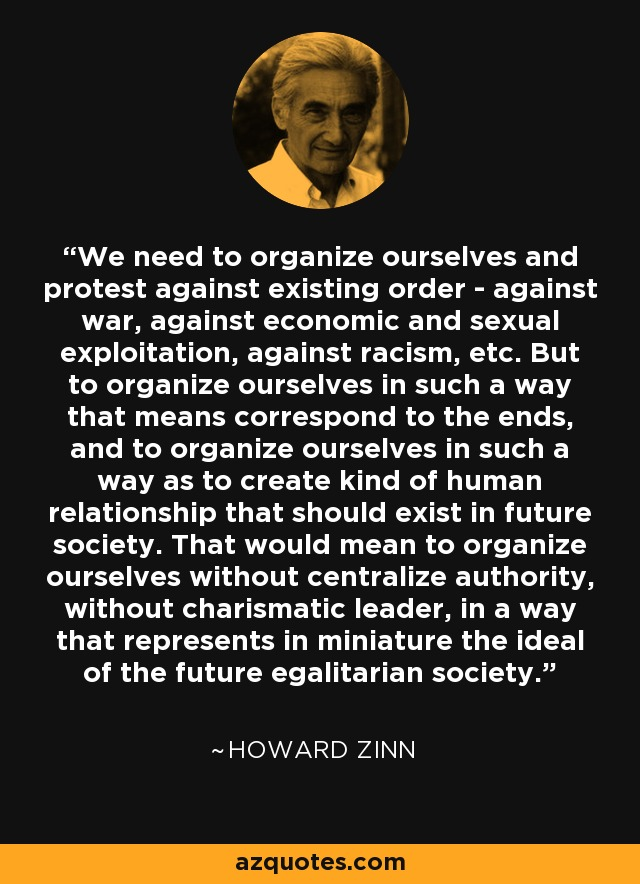 We need to organize ourselves and protest against existing order - against war, against economic and sexual exploitation, against racism, etc. But to organize ourselves in such a way that means correspond to the ends, and to organize ourselves in such a way as to create kind of human relationship that should exist in future society. That would mean to organize ourselves without centralize authority, without charismatic leader, in a way that represents in miniature the ideal of the future egalitarian society. - Howard Zinn
