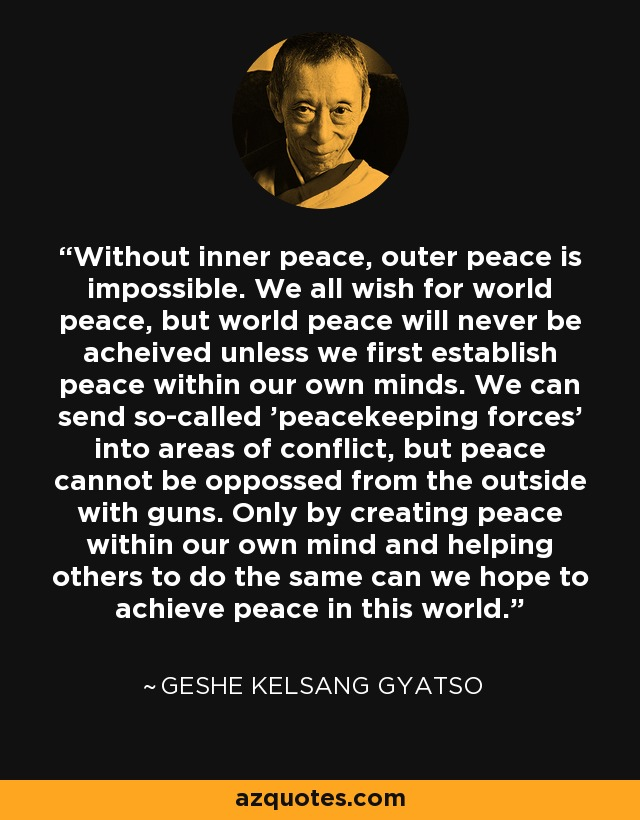 Without inner peace, outer peace is impossible. We all wish for world peace, but world peace will never be acheived unless we first establish peace within our own minds. We can send so-called 'peacekeeping forces' into areas of conflict, but peace cannot be oppossed from the outside with guns. Only by creating peace within our own mind and helping others to do the same can we hope to achieve peace in this world. - Geshe Kelsang Gyatso