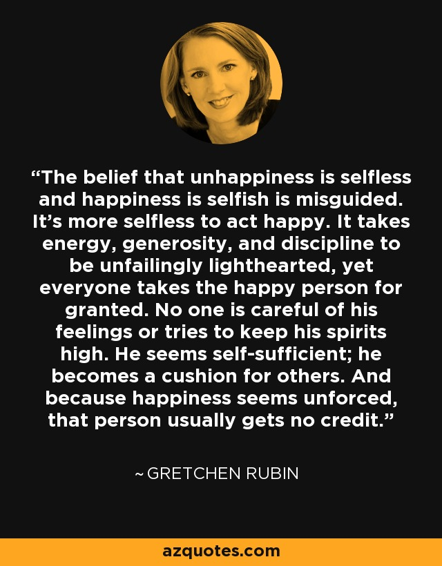 The belief that unhappiness is selfless and happiness is selfish is misguided. It's more selfless to act happy. It takes energy, generosity, and discipline to be unfailingly lighthearted, yet everyone takes the happy person for granted. No one is careful of his feelings or tries to keep his spirits high. He seems self-sufficient; he becomes a cushion for others. And because happiness seems unforced, that person usually gets no credit. - Gretchen Rubin
