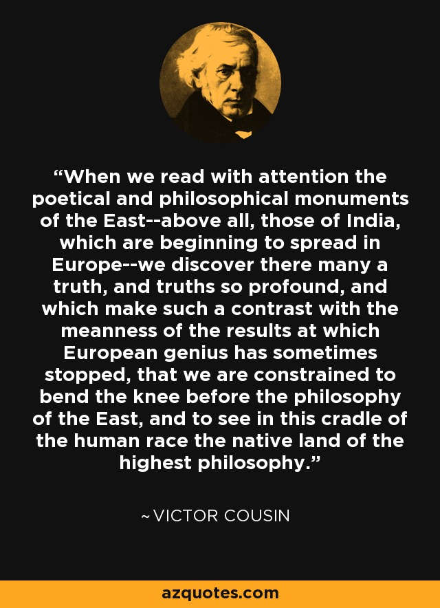 When we read with attention the poetical and philosophical monuments of the East--above all, those of India, which are beginning to spread in Europe--we discover there many a truth, and truths so profound, and which make such a contrast with the meanness of the results at which European genius has sometimes stopped, that we are constrained to bend the knee before the philosophy of the East, and to see in this cradle of the human race the native land of the highest philosophy. - Victor Cousin