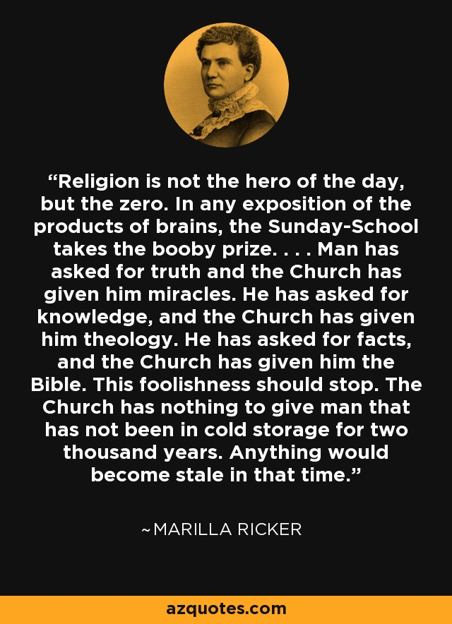 Religion is not the hero of the day, but the zero. In any exposition of the products of brains, the Sunday-School takes the booby prize. . . . Man has asked for truth and the Church has given him miracles. He has asked for knowledge, and the Church has given him theology. He has asked for facts, and the Church has given him the Bible. This foolishness should stop. The Church has nothing to give man that has not been in cold storage for two thousand years. Anything would become stale in that time. - Marilla Ricker