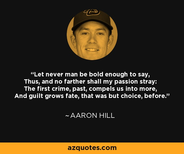 Let never man be bold enough to say, Thus, and no farther shall my passion stray: The first crime, past, compels us into more, And guilt grows fate, that was but choice, before. - Aaron Hill