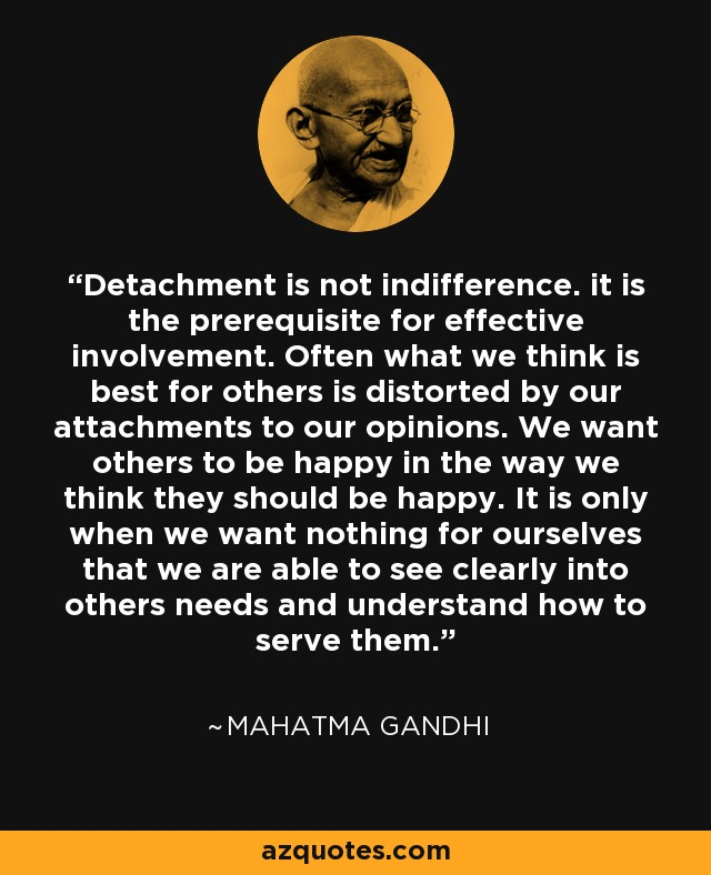 Detachment is not indifference. it is the prerequisite for effective involvement. Often what we think is best for others is distorted by our attachments to our opinions. We want others to be happy in the way we think they should be happy. It is only when we want nothing for ourselves that we are able to see clearly into others needs and understand how to serve them. - Mahatma Gandhi