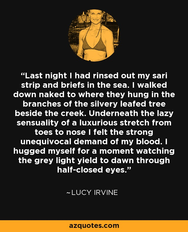 Last night I had rinsed out my sari strip and briefs in the sea. I walked down naked to where they hung in the branches of the silvery leafed tree beside the creek. Underneath the lazy sensuality of a luxurious stretch from toes to nose I felt the strong unequivocal demand of my blood. I hugged myself for a moment watching the grey light yield to dawn through half-closed eyes. - Lucy Irvine