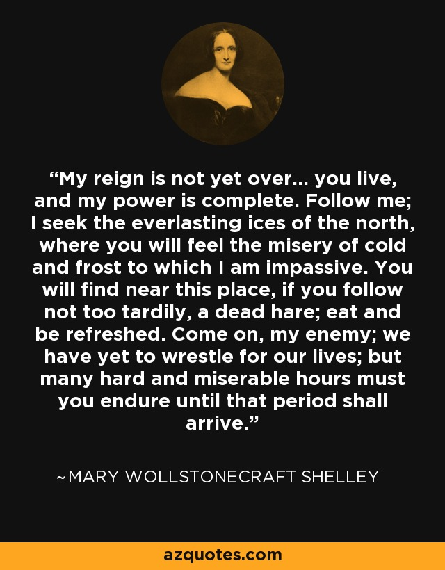 My reign is not yet over... you live, and my power is complete. Follow me; I seek the everlasting ices of the north, where you will feel the misery of cold and frost to which I am impassive. You will find near this place, if you follow not too tardily, a dead hare; eat and be refreshed. Come on, my enemy; we have yet to wrestle for our lives; but many hard and miserable hours must you endure until that period shall arrive. - Mary Wollstonecraft Shelley