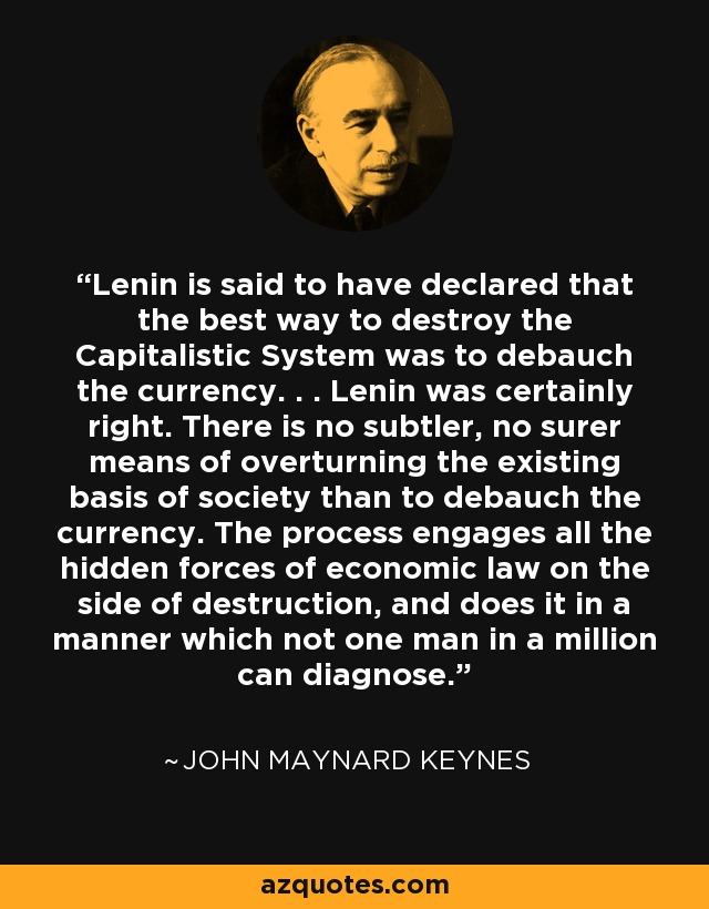Lenin is said to have declared that the best way to destroy the Capitalistic System was to debauch the currency. . . Lenin was certainly right. There is no subtler, no surer means of overturning the existing basis of society than to debauch the currency. The process engages all the hidden forces of economic law on the side of destruction, and does it in a manner which not one man in a million can diagnose. - John Maynard Keynes