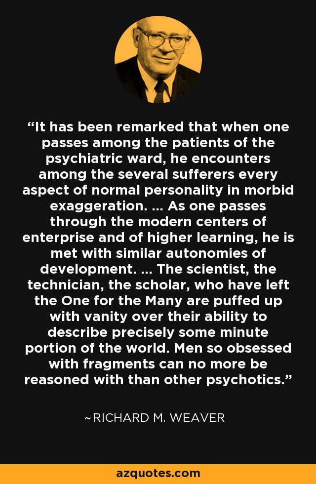 It has been remarked that when one passes among the patients of the psychiatric ward, he encounters among the several sufferers every aspect of normal personality in morbid exaggeration. ... As one passes through the modern centers of enterprise and of higher learning, he is met with similar autonomies of development. ... The scientist, the technician, the scholar, who have left the One for the Many are puffed up with vanity over their ability to describe precisely some minute portion of the world. Men so obsessed with fragments can no more be reasoned with than other psychotics. - Richard M. Weaver