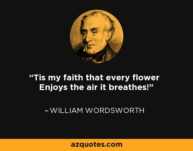 'Tis my faith that every flower Enjoys the air it breathes! - William Wordsworth