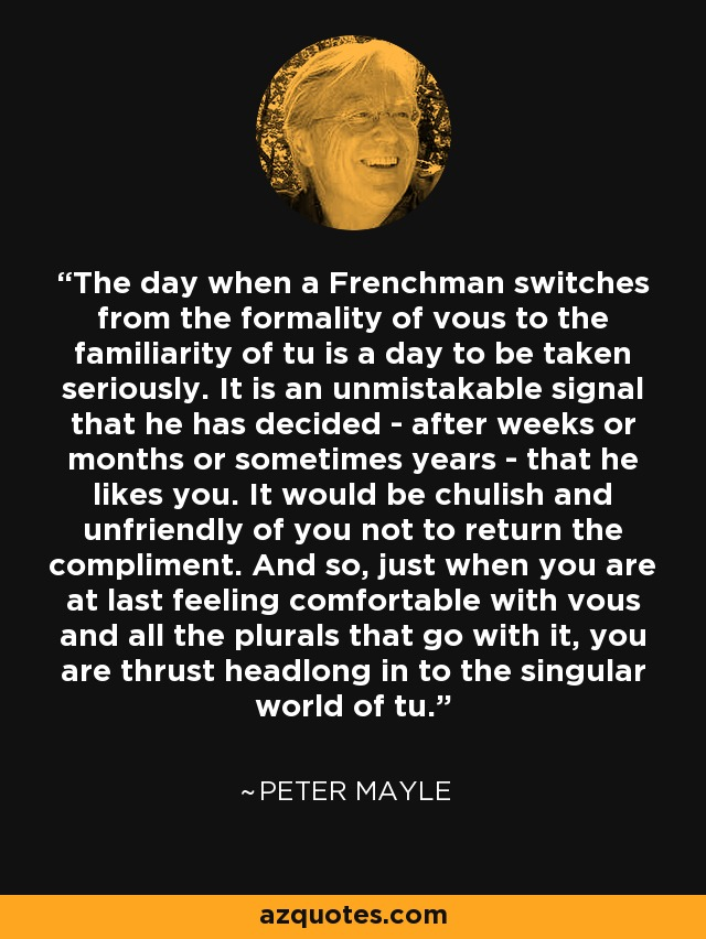 The day when a Frenchman switches from the formality of vous to the familiarity of tu is a day to be taken seriously. It is an unmistakable signal that he has decided - after weeks or months or sometimes years - that he likes you. It would be chulish and unfriendly of you not to return the compliment. And so, just when you are at last feeling comfortable with vous and all the plurals that go with it, you are thrust headlong in to the singular world of tu. - Peter Mayle