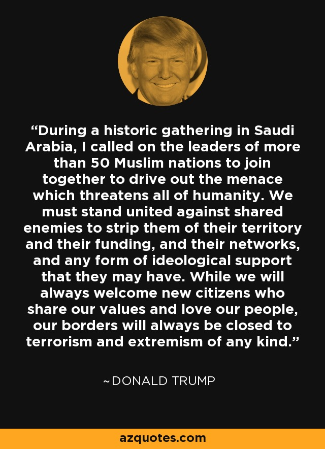 During a historic gathering in Saudi Arabia, I called on the leaders of more than 50 Muslim nations to join together to drive out the menace which threatens all of humanity. We must stand united against shared enemies to strip them of their territory and their funding, and their networks, and any form of ideological support that they may have. While we will always welcome new citizens who share our values and love our people, our borders will always be closed to terrorism and extremism of any kind. - Donald Trump