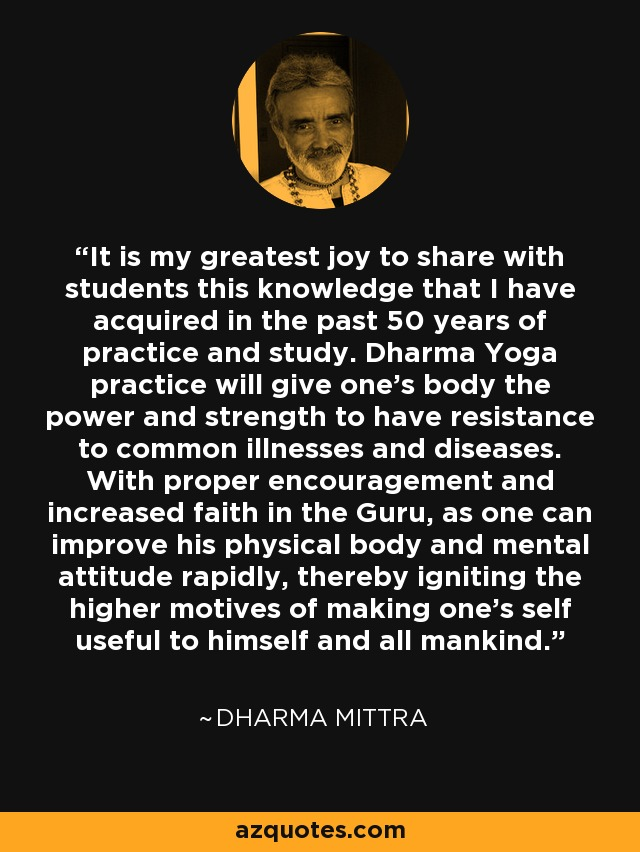 It is my greatest joy to share with students this knowledge that I have acquired in the past 50 years of practice and study. Dharma Yoga practice will give one's body the power and strength to have resistance to common illnesses and diseases. With proper encouragement and increased faith in the Guru, as one can improve his physical body and mental attitude rapidly, thereby igniting the higher motives of making one's self useful to himself and all mankind. - Dharma Mittra